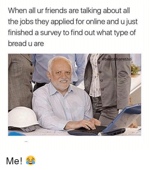 Friends, Memes, and Jobs: When all ur friends are talking about all  the jobs they applied for online and u just  finished a survey to find out what type of  bread u are  ebeentheretho Me! 😂