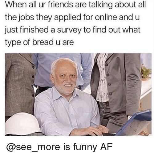Funny Af: When all ur friends are talking about all  the jobs they applied for online and u  just finished a survey to find out what  type of bread u are @see_more is funny AF