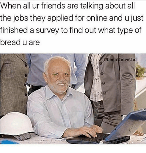 Friends, Memes, and Jobs: When all ur friends are talkingabout all  the jobs they applied for online and ujust  finished a survey to find out what type of  breadu are  been  eretho