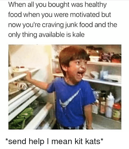 Food, Funny, and Help: When all you bought was healthy  food when you were motivated but  now you're craving junk food and the  only thing available is kale *send help I mean kit kats*
