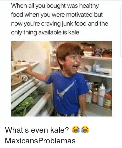 Food, Memes, and Kale: When all you bought was healthy  food when you were motivated but  now you're craving junk food and the  only thing available is kale What's even kale? 😂😂 MexicansProblemas