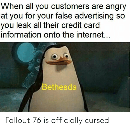 False Advertising: When all you customers are angry  at you for your false advertising so  you leak all their credit card  information onto the internet...  Bethesda Fallout 76 is officially cursed