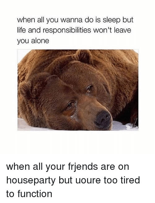 Memes, 🤖, and Function: when all you wanna do is sleep but  life and responsibilities won't leave  you alone when all your frjends are on houseparty but uoure too tired to function