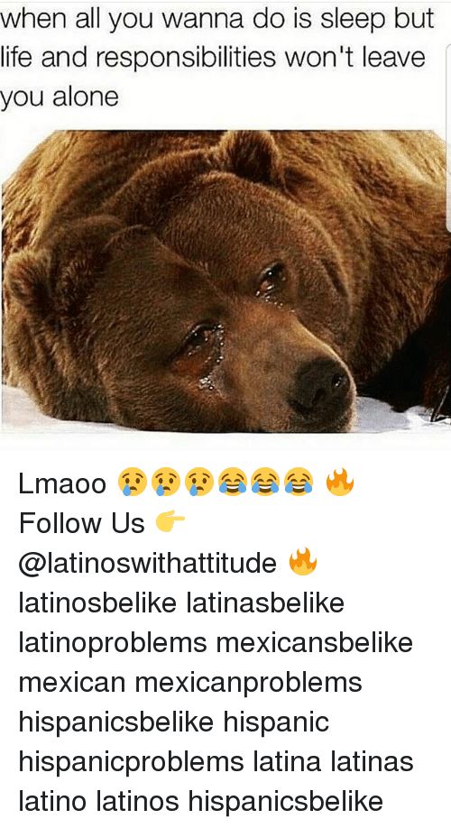 Being Alone, Latinos, and Life: when all you wanna do is sleep but  life and responsibilities won't leave  you alone Lmaoo 😢😢😢😂😂😂 🔥 Follow Us 👉 @latinoswithattitude 🔥 latinosbelike latinasbelike latinoproblems mexicansbelike mexican mexicanproblems hispanicsbelike hispanic hispanicproblems latina latinas latino latinos hispanicsbelike