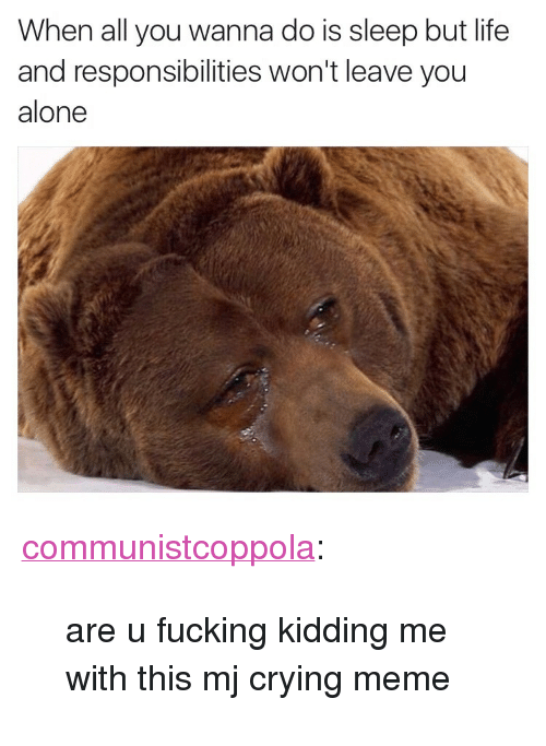 "Crying Meme: When all you wanna do is sleep but life  and responsibilities won't leave you  alone <p><a class=""tumblr_blog"" href=""http://communistcoppola.tumblr.com/post/152556278319"">communistcoppola</a>:</p> <blockquote> <p>are u fucking kidding me with this mj crying meme </p> </blockquote>"