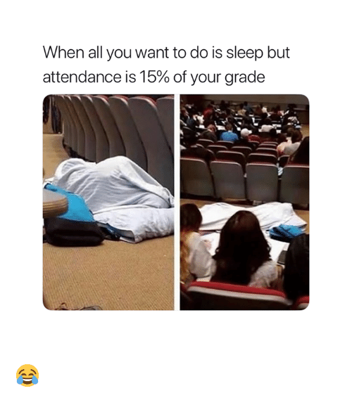 Attendance: When all you want to do is sleep but  attendance is 15% of your grade 😂