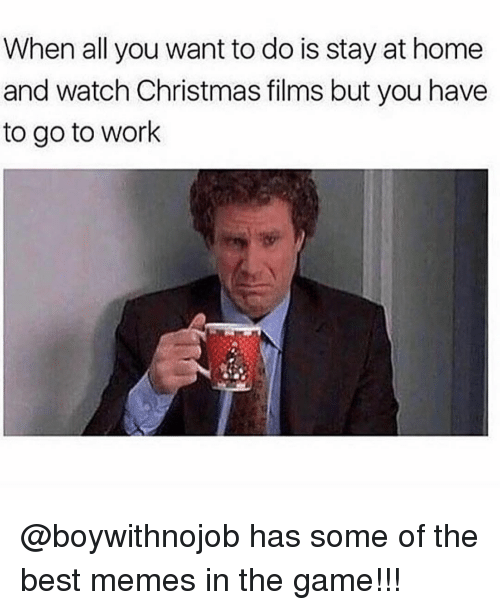 Memes, The Game, and 🤖: When all you want to do is stay at home  and watch Christmas films but you have  to go to work @boywithnojob has some of the best memes in the game!!!