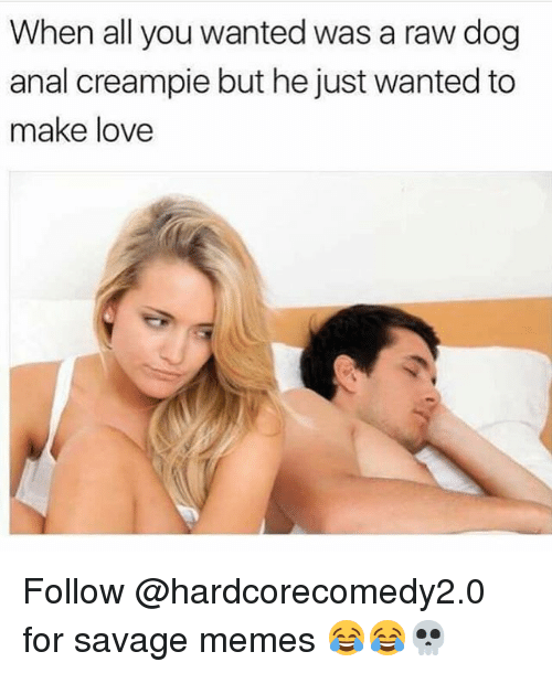 Analize: When all you wanted was a raw dog  anal creampie but he just wanted to  make love Follow @hardcorecomedy2.0 for savage memes 😂😂💀