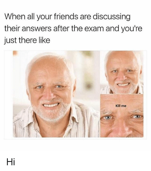 Friends, Memes, and All Your Friends: When all your friends are discussing  their answers after the exam and you're  just there like  Kill me Hi