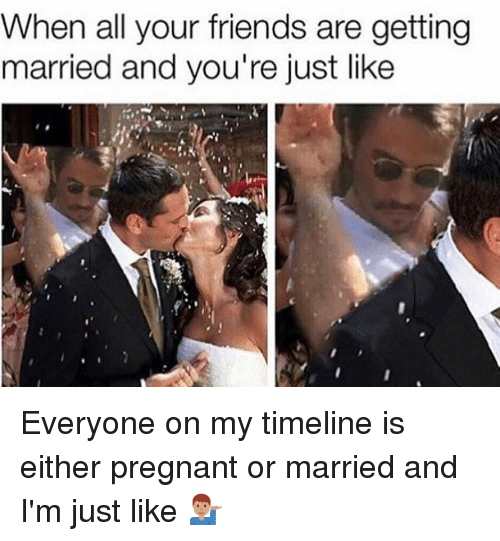 Pregnant, Hood, and All Your Friends: When all your friends are getting  married and you're just like Everyone on my timeline is either pregnant or married and I'm just like 💁🏽♂️