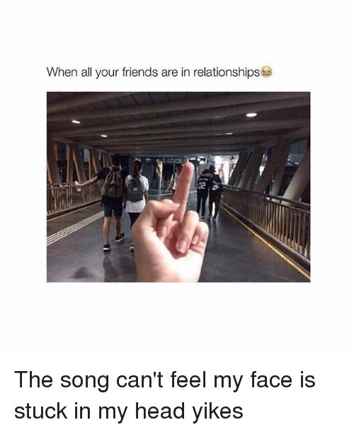 Can't Feel My Face: When all your friends are in relationships The song can't feel my face is stuck in my head yikes
