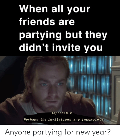 invitations: When all your  friends are  partying but they  didn't invite you  Impossible  Perhaps the invitations are incomplete Anyone partying for new year?