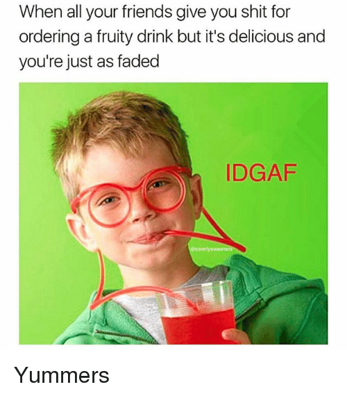Friends, Memes, and Shit: When all your friends give you shit for  ordering a fruity drink but it's delicious and  you're just as faded  DGAF Yummers