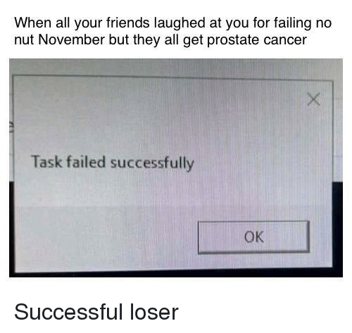 prostate: When all your friends laughed at you for failing no  nut November but they all get prostate cancer  Task failed successfully  OK Successful loser