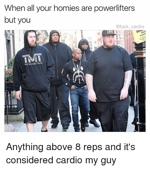 Memes, Money, and Fuck: When all your homies are powerlifters  but you  @fuck cardio  HE MONEY TEAM Anything above 8 reps and it's considered cardio my guy