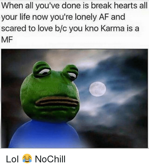 Af, Funny, and Life: When all you've done is break hearts al  your life now you're lonely AF and  scared to love b/c you kno Karma is a  MF Lol 😂 NoChill