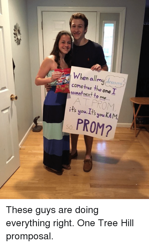 One Tree Hill: When allmy(dreams  en all nay, ams  cometrue the one  I  want next to me  ...  AT PROM  it' KAM.  s you, Lts you  PROM?  O  S These guys are doing everything right. One Tree Hill promposal.