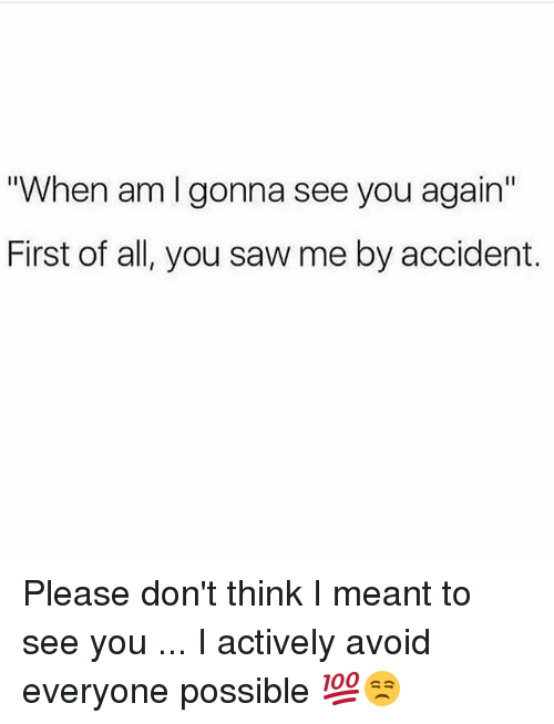 """Memes, Saw, and See You Again: """"When am Igonna see you again""""  First of all, you saw me by accident. Please don't think I meant to see you ... I actively avoid everyone possible 💯😒"""