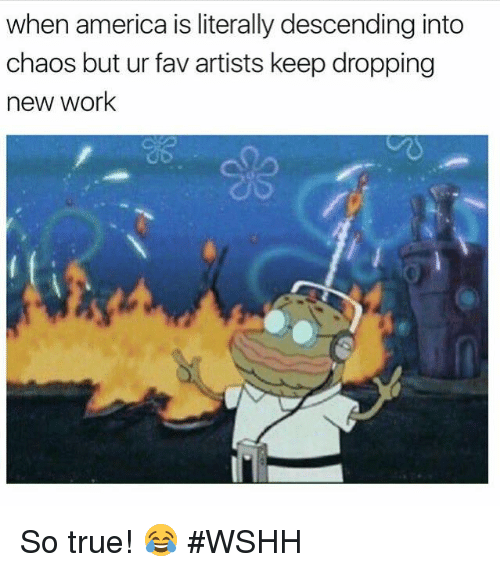 Wshh, Hood, and Artist: when america is literally descending into  chaos but ur fav artists keep dropping  new work So true! 😂 #WSHH