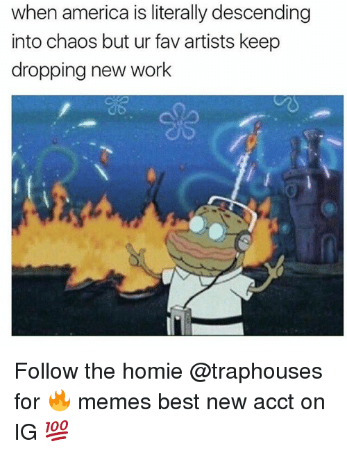memes best: when america is literally descending  into chaos but ur fav artists keep  dropping new work Follow the homie @traphouses for 🔥 memes best new acct on IG 💯