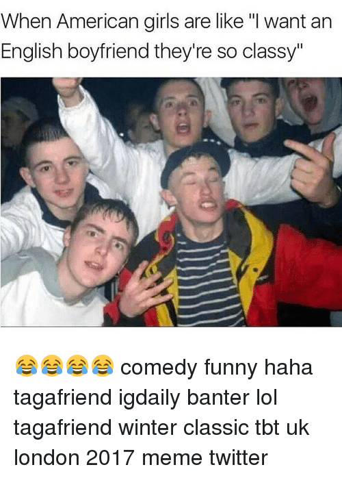 "Memes Twitter: When American girls are like ""I want an  English boyfriend they're so classy"" 😂😂😂😂 comedy funny haha tagafriend igdaily banter lol tagafriend winter classic tbt uk london 2017 meme twitter"