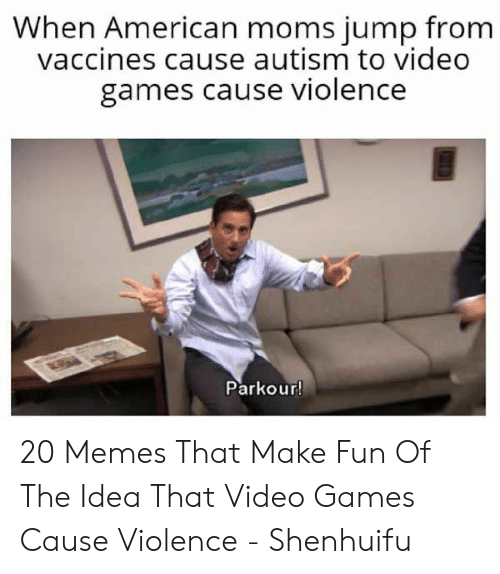 Autism: When American moms jump from  vaccines cause autism to video  games cause violence  Parkour! 20 Memes That Make Fun Of The Idea That Video Games Cause Violence - Shenhuifu