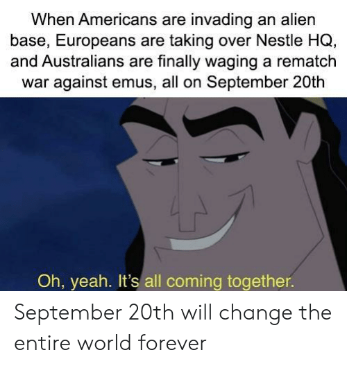 nestle: When Americans are invading an alien  base, Europeans are taking over Nestle HQ,  and Australians are finally waging a rematch  war against emus, all on September 20th  Oh, yeah. It's all coming together. September 20th will change the entire world forever