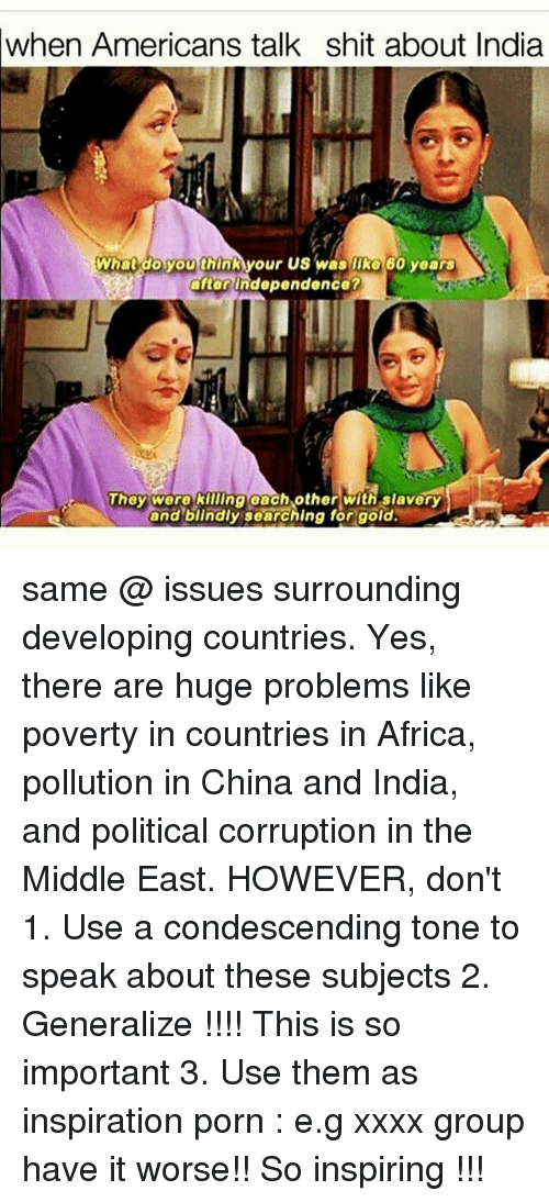 Pollute: when Americans talk shit about India  What do you thinA your us was 60 years  after independence?  They were killing each other with slavery  and blindly searching for gold. same @ issues surrounding developing countries. Yes, there are huge problems like poverty in countries in Africa, pollution in China and India, and political corruption in the Middle East. HOWEVER, don't 1. Use a condescending tone to speak about these subjects 2. Generalize !!!! This is so important 3. Use them as inspiration porn : e.g xxxx group have it worse!! So inspiring !!!
