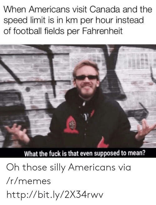 Speed Limit: When Americans visit Canada and the  speed limit is in km per hour instead  of football fields per Fahrenheit  What the fuck is that even supposed to mean? Oh those silly Americans via /r/memes http://bit.ly/2X34rwv