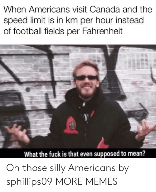 Speed Limit: When Americans visit Canada and the  speed limit is in km per hour instead  of football fields per Fahrenheit  What the fuck is that even supposed to mean? Oh those silly Americans by sphillips09 MORE MEMES