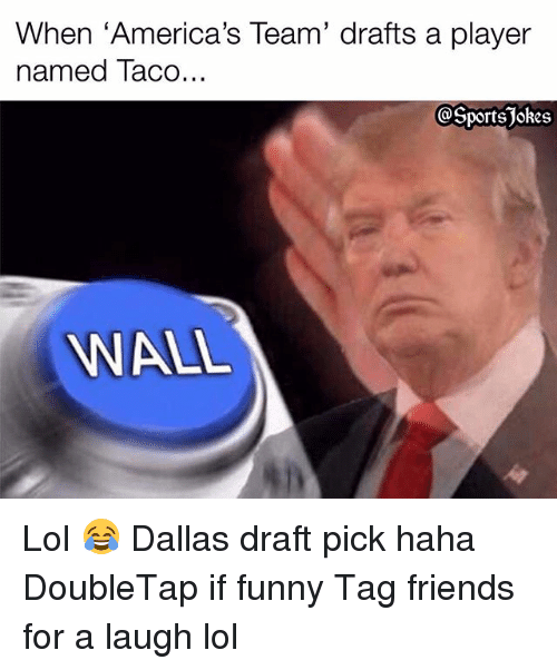 "Friends, Funny, and Lol: When ""America's Team' drafts a player  named Taco...  Sports jokes  WALL Lol 😂 Dallas draft pick haha DoubleTap if funny Tag friends for a laugh lol"