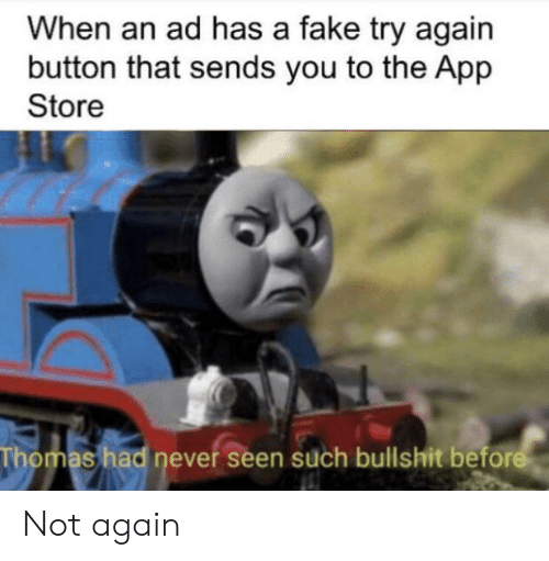 not again: When an ad has a fake try again  button that sends you to the App  Store  Thomas had never seen such bullshit before Not again