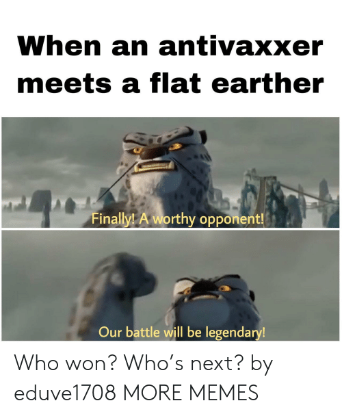 Flat Earther: When an antivaxxer  meets a flat earther  Finally! A worthy opponent!  Our battle will be legendary! Who won? Who's next? by eduve1708 MORE MEMES