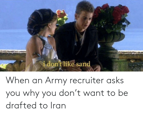 Army Recruiter: When an Army recruiter asks you why you don't want to be drafted to Iran