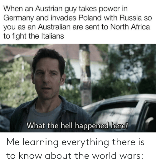 italians: When an Austrian guy takes power in  Germany and invades Poland with Russia so  you as an Australian are sent to North Africa  to fight the Italians  What the hell happened here? Me learning everything there is to know about the world wars: