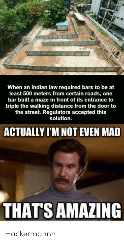 Thats Amazing: When an Indian law required bars to be at  least 500 meters from certain roads, one  bar built a maze in front of its entrance to  triple the walking distance from the door to  the street. Regulators accepted this  solution.  ACTUALLY I'M NOT EVEN MAD  THAT'S AMAZING Hackermannn
