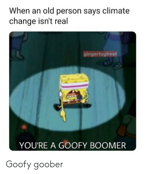 climate change: When an old person says climate  change isn't real  gingertugboat  YOU'RE A GOOFY BOOMER Goofy goober