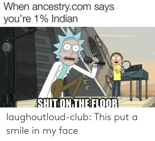 Indian: When ancestry.com says  you're 1% Indian  SHIT ON THE FLOOR laughoutloud-club:  This put a smile in my face