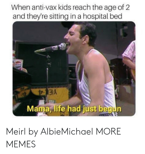 Hospital Bed: When anti-vax kids reach the age of 2  and theyre sitting in a hospital bed  Mama, life had just begun Meirl by AlbieMichael MORE MEMES