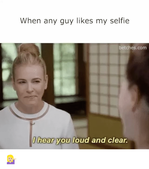 Girl Memes, Clear, and Hearing: When any guy likes my selfie  betches.com  l hear  you loud and clear. 💁🏼