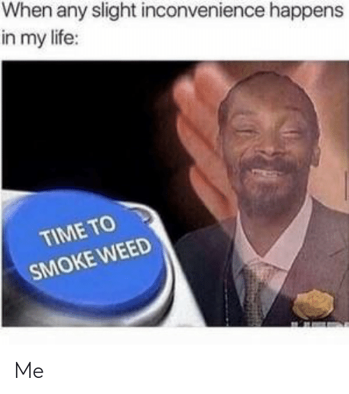 Inconvenience: When any slight inconvenience happens  in my life:  TIME TO  SMOKE WEED Me