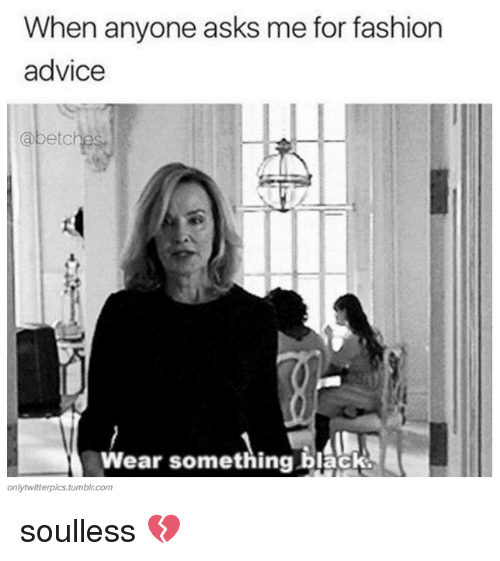 Soullessness: When anyone asks me for fashion  advice  abetc  Wear something black.  only twitterpics.tumblr.com soulless 💔