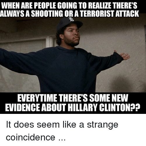 Hillary Clinton, Coincidence, and Clinton: WHEN ARE PEOPLE GOING TO REALIZE THERE'S  ALWAYS A SHOOTING OR A TERRORIST ATTACK  EVERYTIME THERE'S SOME NEW  EVIDENCE ABOUT HILLARY CLINTON? It does seem like a strange coincidence ...