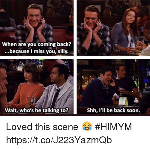 Memes, Soon..., and Back: When are you coming back?  ...because I miss you, silly.  24um  Wait, who's he talking to?  Shh, l'll be back soon. Loved this scene 😂 #HIMYM https://t.co/J223YazmQb
