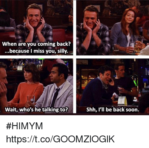 Memes, Soon..., and Back: When are you coming back?  ...because I miss you, silly.  Wait, who's he talking to?  I'll be back soon. #HIMYM https://t.co/GOOMZlOGlK