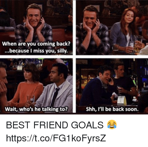 Best Friend, Goals, and Memes: When are you coming back?  ...because I miss you, silly.  1  Wait, who's he talking to?  Shh, I'll be back soon. BEST FRIEND GOALS 😂 https://t.co/FG1koFyrsZ