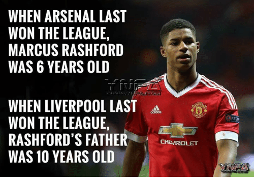 Arsenal, Memes, and Liverpool F.C.: WHEN ARSENAL LAST  WON THE LEAGUE,  MARCUS RASHFORD  WAS 6 YEARS OLD  WHEN LIVERPOOL LAST  WON THE LEAGUE,  RASHFORD'S FATHERCSRO  WAS 10 YEARS OLD  0  RESR  CHEVROLET