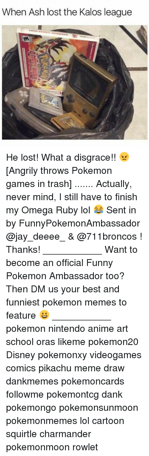 Omega: When Ash lost the Kalos league He lost! What a disgrace!! 😠 [Angrily throws Pokemon games in trash] ....... Actually, never mind, I still have to finish my Omega Ruby lol 😂 Sent in by FunnyPokemonAmbassador @jay_deeee_ & @711broncos ! Thanks! ___________ Want to become an official Funny Pokemon Ambassador too? Then DM us your best and funniest pokemon memes to feature 😀 ___________ pokemon nintendo anime art school oras likeme pokemon20 Disney pokemonxy videogames comics pikachu meme draw dankmemes pokemoncards followme pokemontcg dank pokemongo pokemonsunmoon pokemonmemes lol cartoon squirtle charmander pokemonmoon rowlet