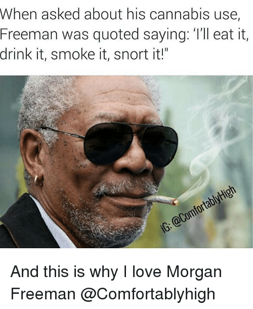 """Cannabies: When asked about his cannabis use,  Freeman was quoted saying: l'll eat it,  drink it, smoke it, snort it!""""  @ComfortablyHigh  iG: And this is why I love Morgan Freeman @Comfortablyhigh"""