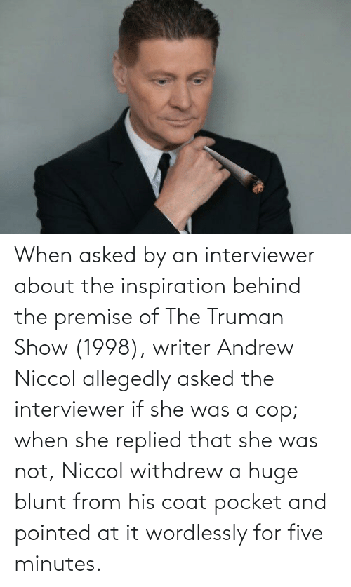 Allegedly: When asked by an interviewer about the inspiration behind the premise of The Truman Show (1998), writer Andrew Niccol allegedly asked the interviewer if she was a cop; when she replied that she was not, Niccol withdrew a huge blunt from his coat pocket and pointed at it wordlessly for five minutes.